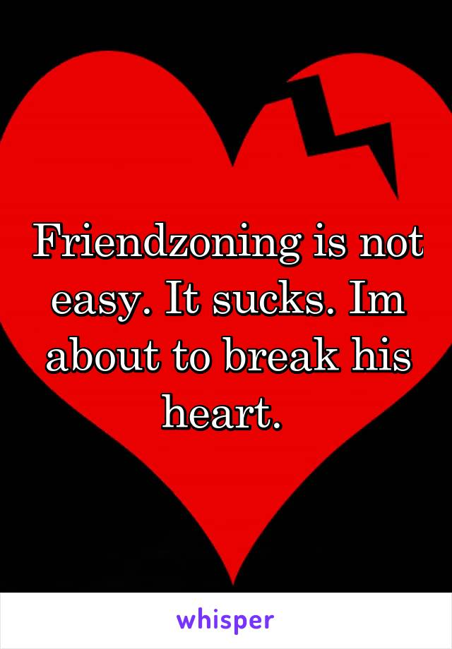 Friendzoning is not easy. It sucks. Im about to break his heart.