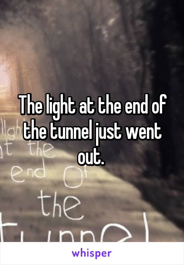 The light at the end of the tunnel just went out.