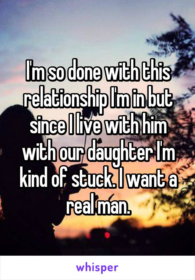 I'm so done with this relationship I'm in but since I live with him with our daughter I'm kind of stuck. I want a real man.