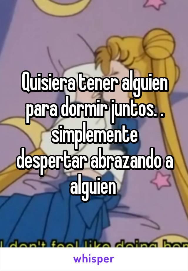 Quisiera tener alguien para dormir juntos. . simplemente despertar abrazando a alguien