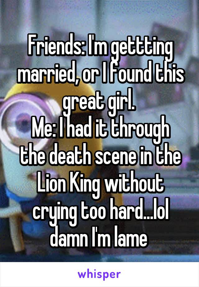Friends: I'm gettting married, or I found this great girl.  Me: I had it through the death scene in the Lion King without crying too hard...lol damn I'm lame