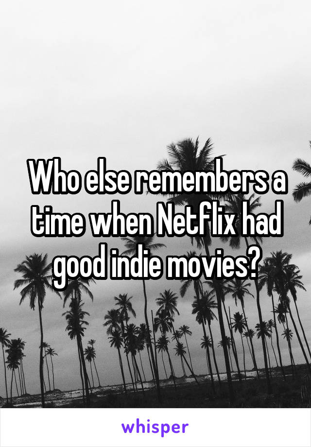 Who else remembers a time when Netflix had good indie movies?