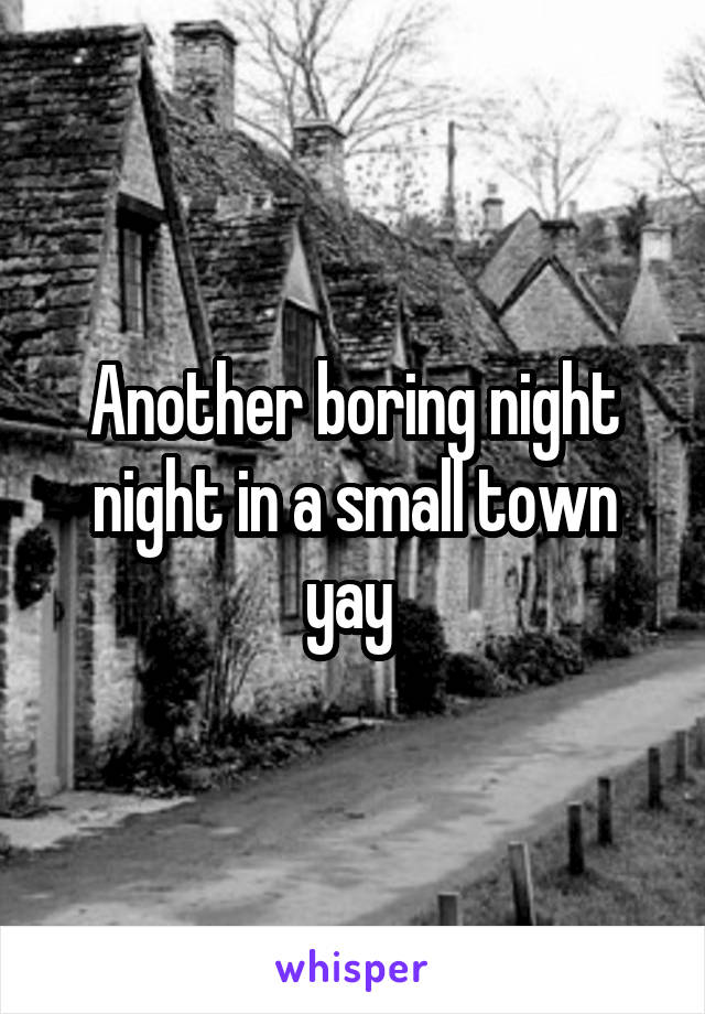 Another boring night night in a small town yay