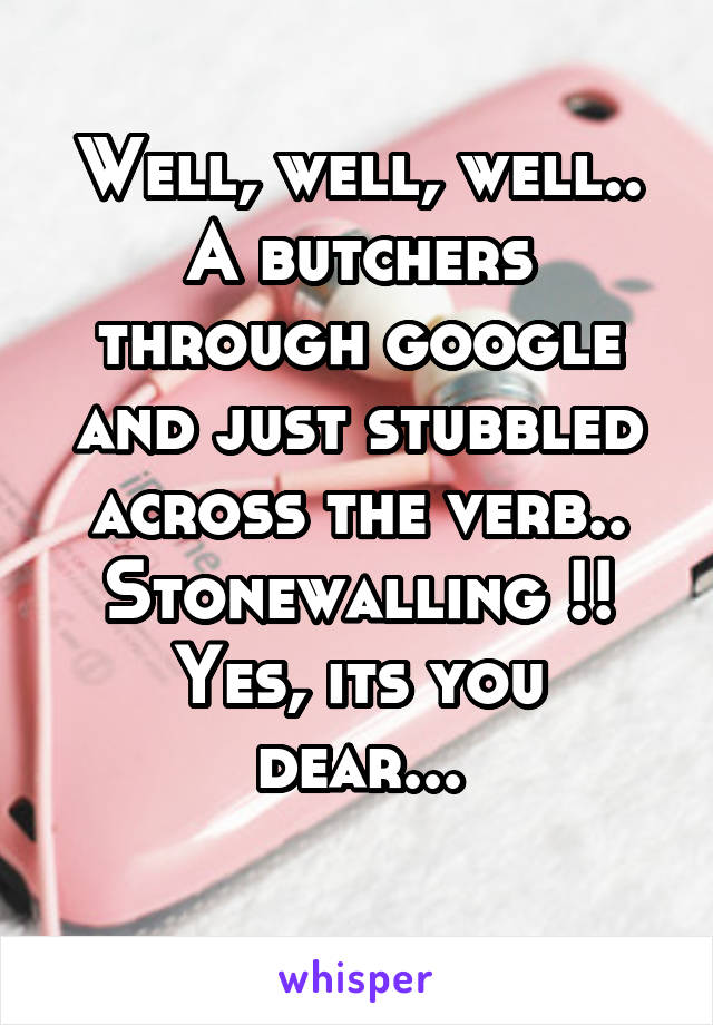 Well, well, well.. A butchers through google and just stubbled across the verb.. Stonewalling !! Yes, its you dear...