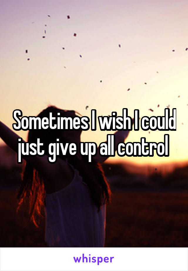 Sometimes I wish I could just give up all control