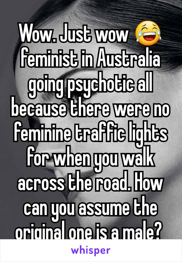 Wow. Just wow 😂 feminist in Australia going psychotic all because there were no feminine traffic lights for when you walk across the road. How can you assume the original one is a male?