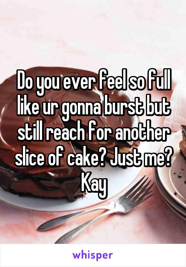 Do you ever feel so full like ur gonna burst but still reach for another slice of cake? Just me? Kay