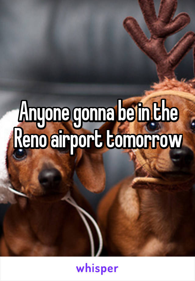 Anyone gonna be in the Reno airport tomorrow