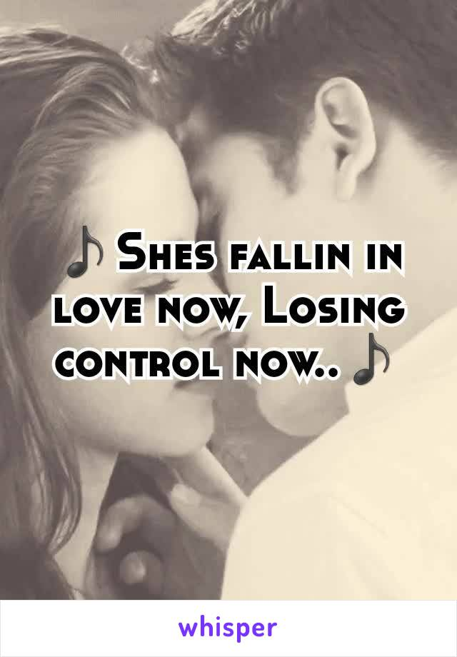 ♪Shes fallin in love now, Losing control now..♪