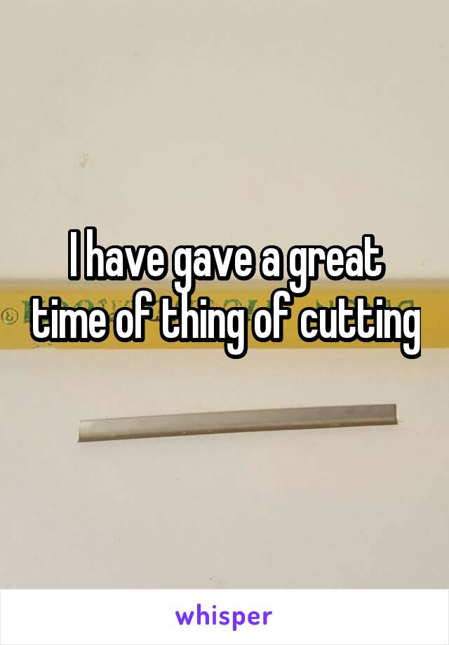 I have gave a great time of thing of cutting
