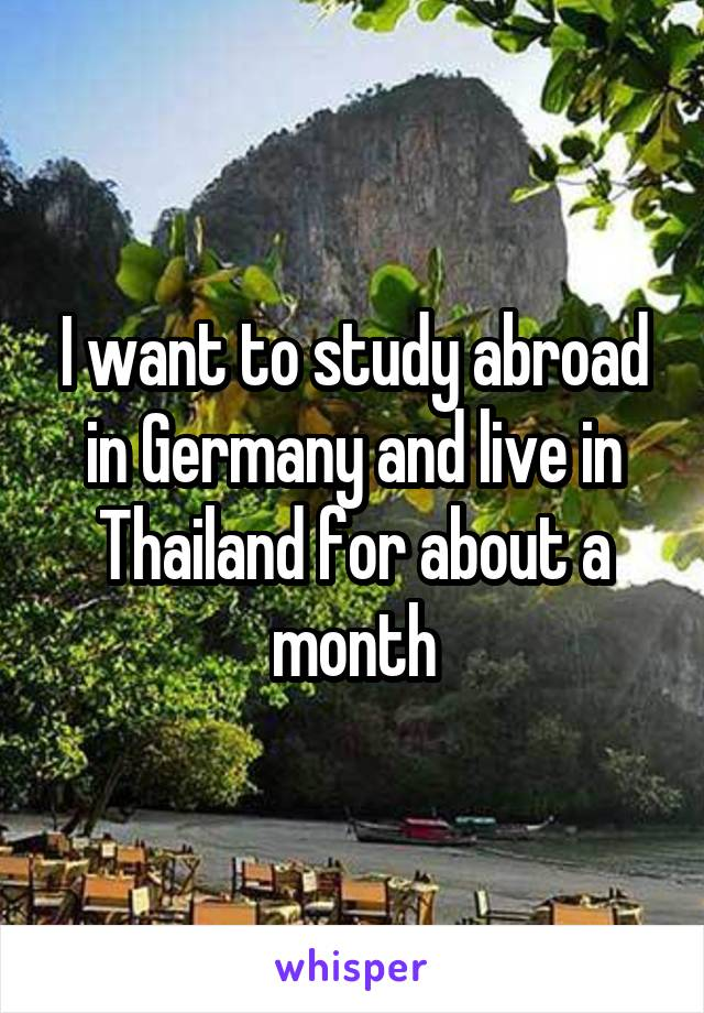 I want to study abroad in Germany and live in Thailand for about a month