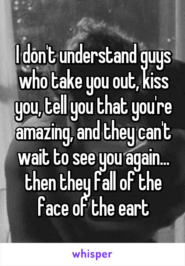 I don't understand guys who take you out, kiss you, tell you that you're amazing, and they can't wait to see you again... then they fall of the face of the eart