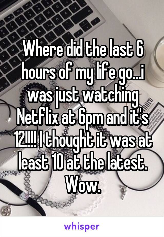 Where did the last 6 hours of my life go...i was just watching Netflix at 6pm and it's 12!!!! I thought it was at least 10 at the latest. Wow.