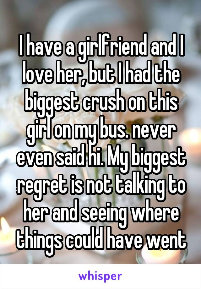 I have a girlfriend and I love her, but I had the biggest crush on this girl on my bus. never even said hi. My biggest regret is not talking to her and seeing where things could have went