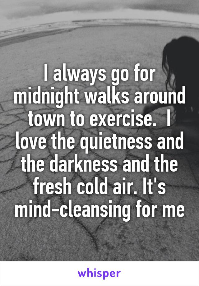 I always go for midnight walks around town to exercise.  I love the quietness and the darkness and the fresh cold air. It's mind-cleansing for me