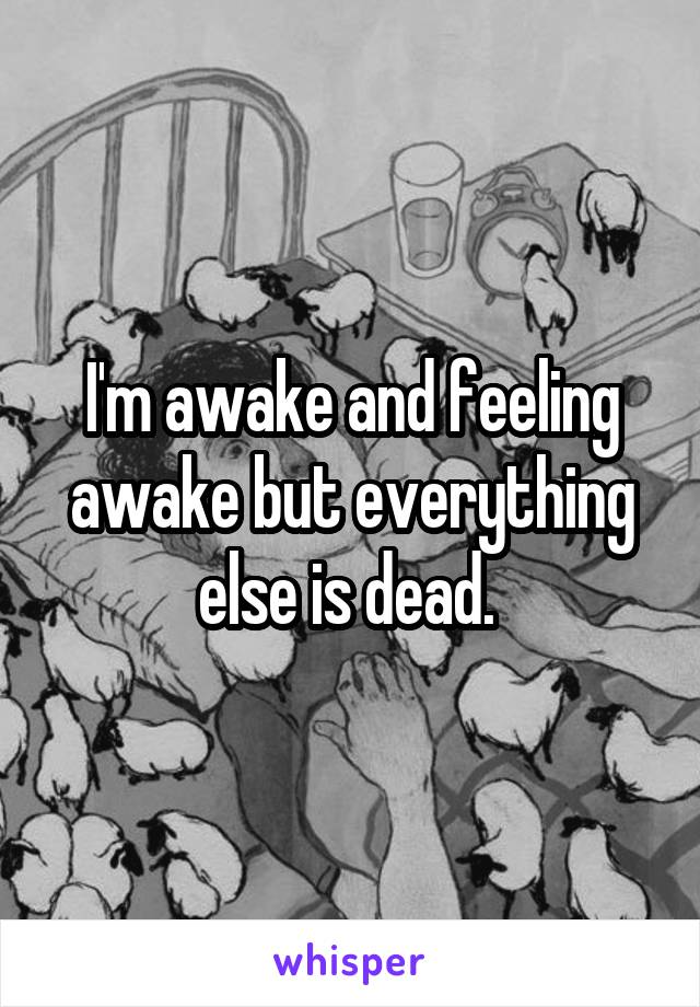 I'm awake and feeling awake but everything else is dead.