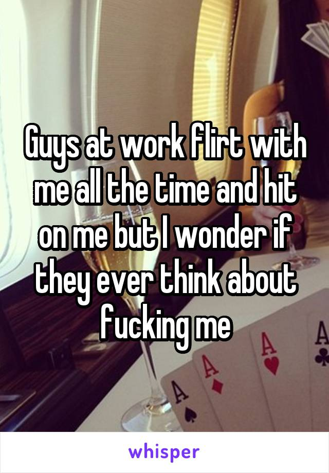 Guys at work flirt with me all the time and hit on me but I wonder if they ever think about fucking me