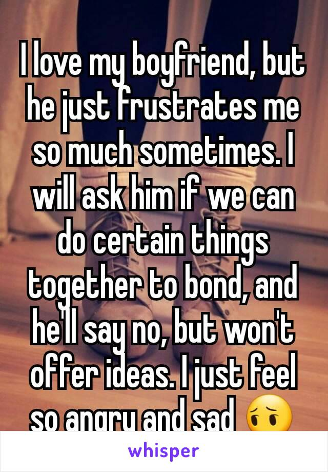I love my boyfriend, but he just frustrates me so much sometimes. I will ask him if we can do certain things together to bond, and he'll say no, but won't offer ideas. I just feel so angry and sad 😔
