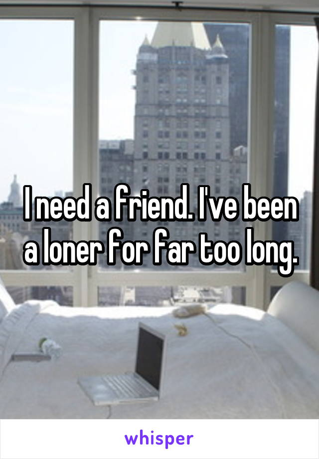 I need a friend. I've been a loner for far too long.