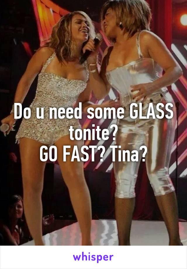 Do u need some GLASS tonite? GO FAST? Tina?