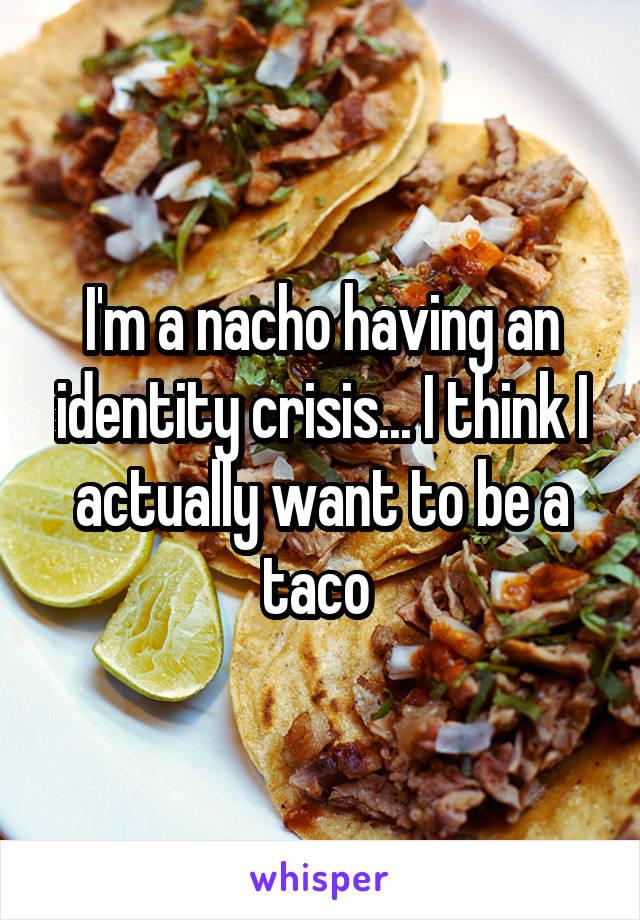 I'm a nacho having an identity crisis... I think I actually want to be a taco