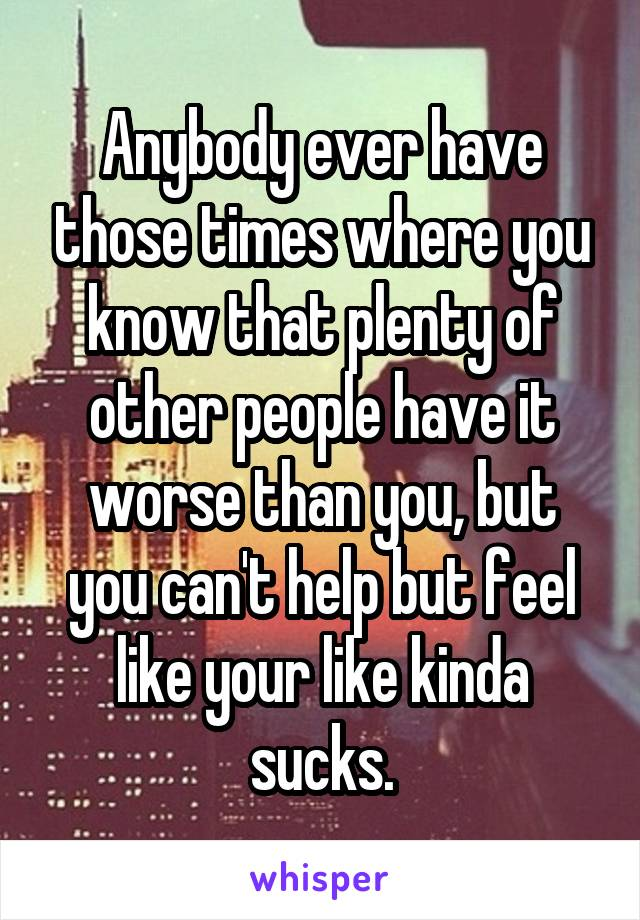 Anybody ever have those times where you know that plenty of other people have it worse than you, but you can't help but feel like your like kinda sucks.