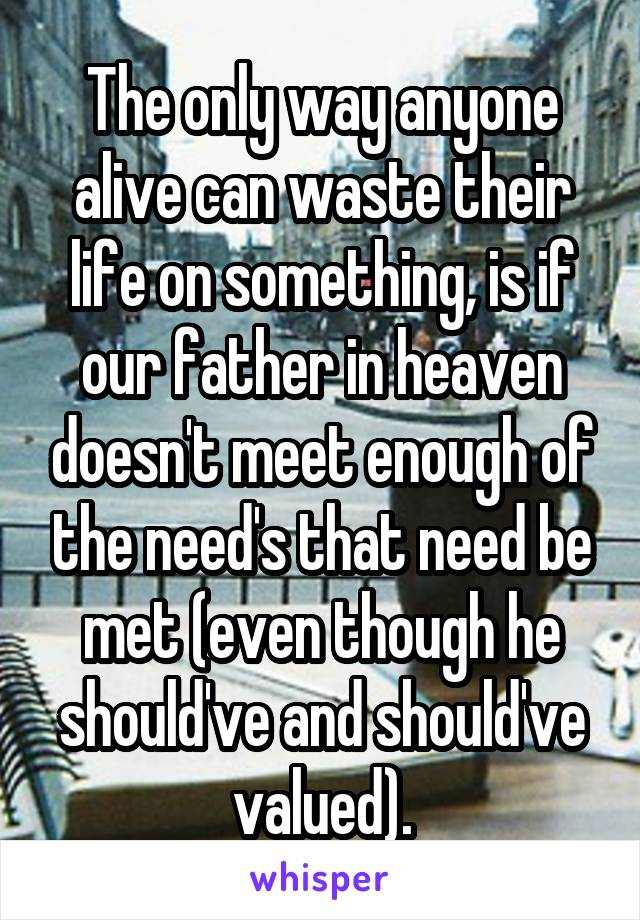 The only way anyone alive can waste their life on something, is if our father in heaven doesn't meet enough of the need's that need be met (even though he should've and should've valued).