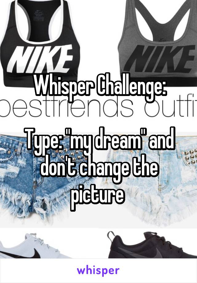 """Whisper Challenge:  Type: """"my dream"""" and don't change the picture"""