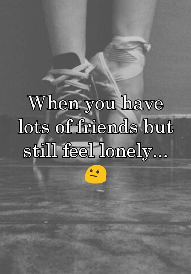 I have lots of friends but still feel lonely