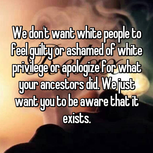 We don't want white people to feel guilty or ashamed of white privilege or apologize for what your ancestors did. We just want you to be aware that it exists.