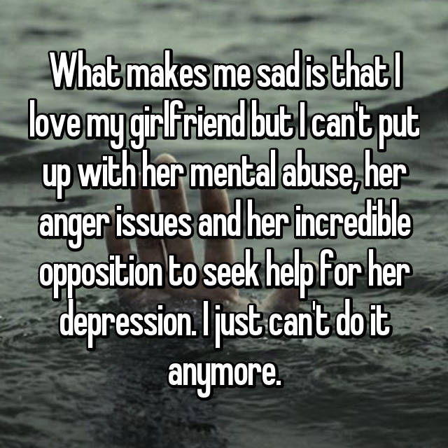 What makes me sad is that I love my girlfriend but I can't put up with her mental abuse, her anger issues and her incredible opposition to seek help for her depression. I just can't do it anymore.