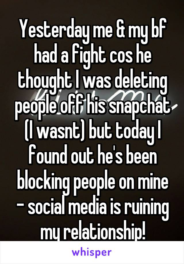 yesterday me my bf had a fight cos he thought i was deleting