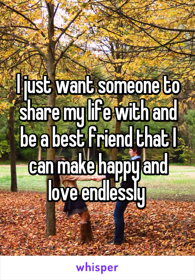 I just want someone to share my life with and be a best friend that I can  make happy and love endlessly 37789333e8