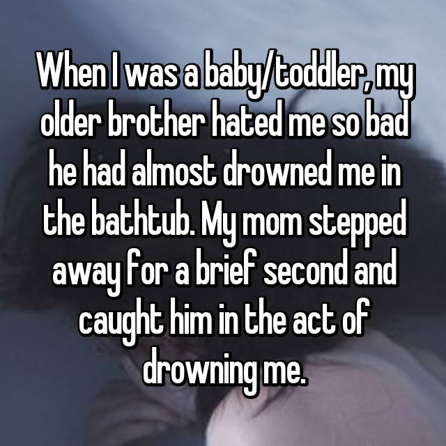 When I was a baby/toddler, my older brother hated me so bad he had almost drowned me in the bathtub. My mom stepped away for a brief second and caught him in the act of drowning me.