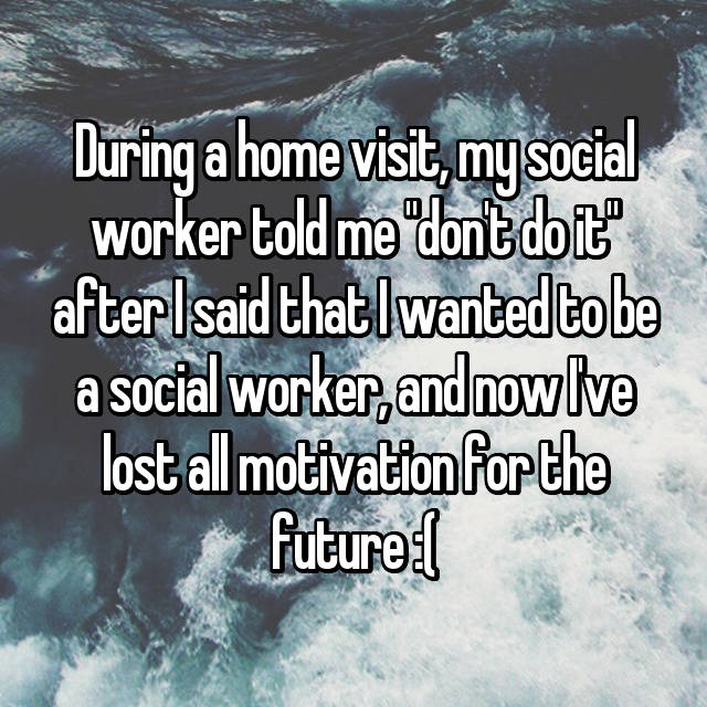 "During a home visit, my social worker told me ""don't do it"" after I said that I wanted to be a social worker, and now I've lost all motivation for the future :("