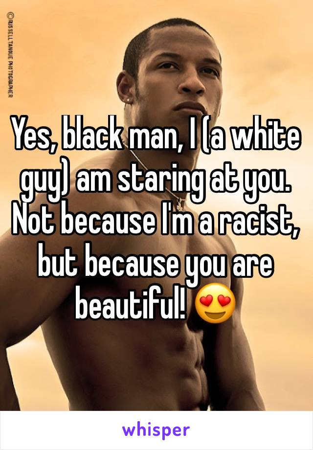 Yes, black man, I (a white guy) am staring at you  Not