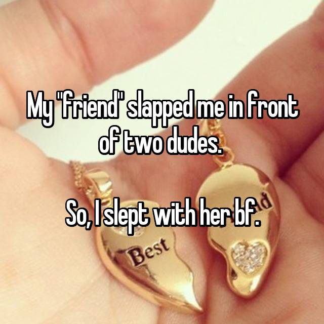 """My """"friend"""" slapped me in front of two dudes.   So, I slept with her bf."""