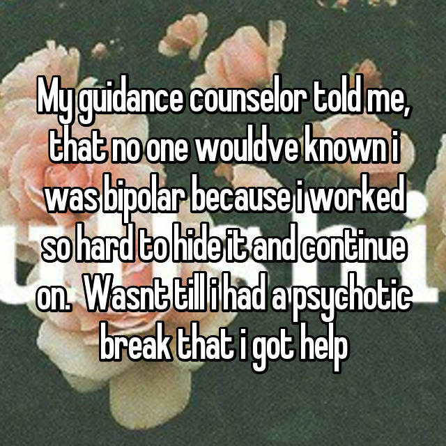 My guidance counselor told me, that no one wouldve known i was bipolar because i worked so hard to hide it and continue on.  Wasnt till i had a psychotic break that i got help