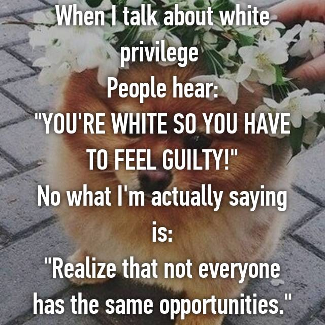 "When I talk about white privilege  People hear: ""YOU'RE WHITE SO YOU HAVE TO FEEL GUILTY!"" No what I'm actually saying is: ""Realize that not everyone has the same opportunities."""