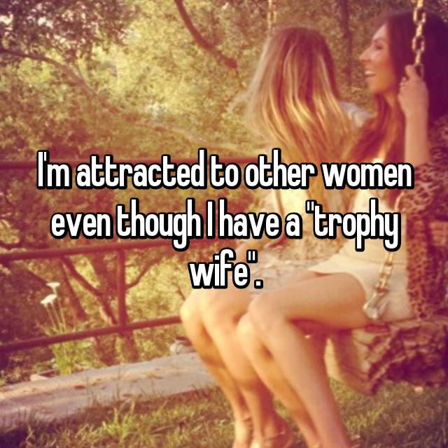 "I'm attracted to other women even though I have a ""trophy wife""."