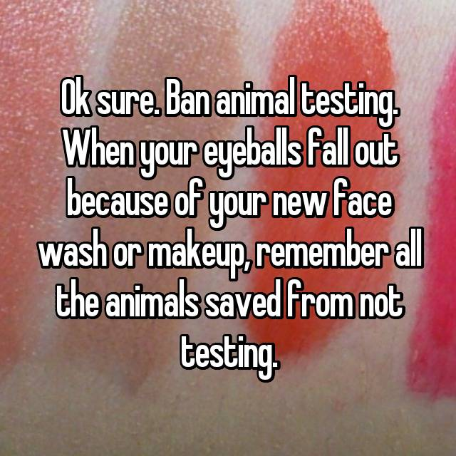 Ok sure. Ban animal testing. When your eyeballs fall out because of your new face wash or makeup, remember all the animals saved from not testing. 🙄