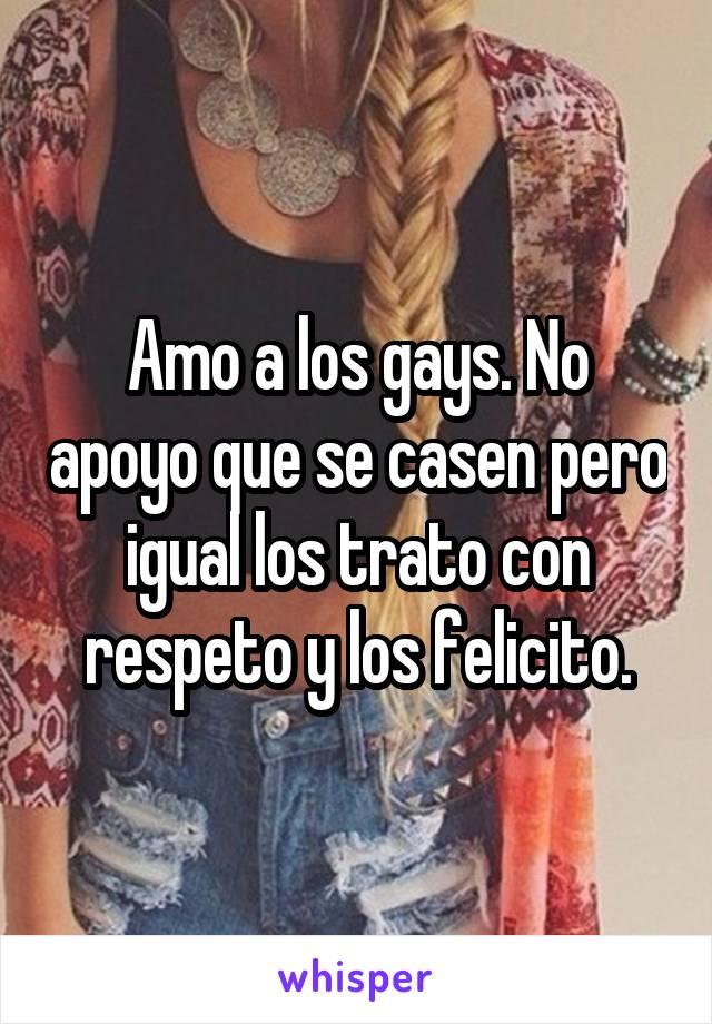 Amo a los gays. No apoyo que se casen pero igual los trato con respeto y los felicito.