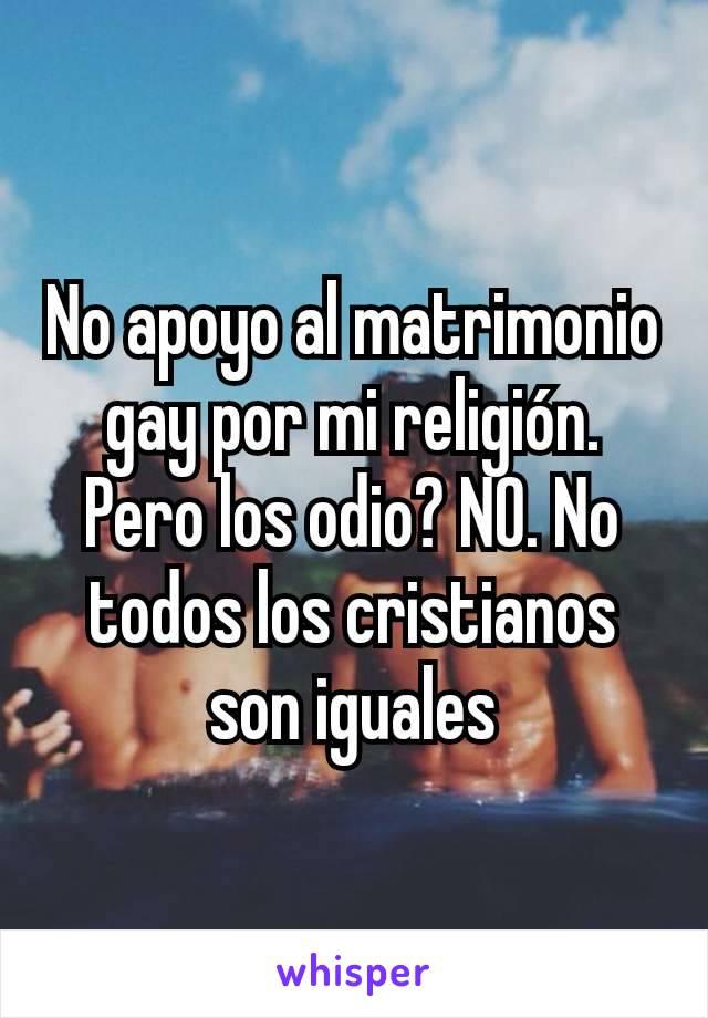 No apoyo al matrimonio gay por mi religión. Pero los odio? NO. No todos los cristianos son iguales