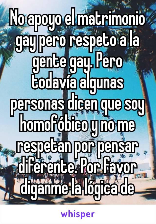 No apoyo el matrimonio gay pero respeto a la gente gay. Pero todavía algunas personas dicen que soy homofóbico y no me respetan por pensar diferente. Por favor diganme la lógica de eso.