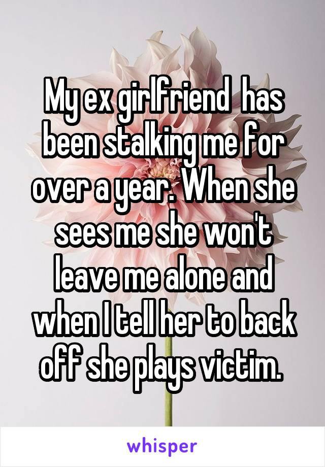 My ex girlfriend has been stalking me for over a year  When