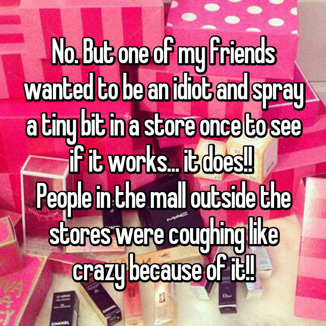 No. But one of my friends wanted to be an idiot and spray a tiny bit in a store once to see if it works... it does!!  People in the mall outside the stores were coughing like crazy because of it!! 😂
