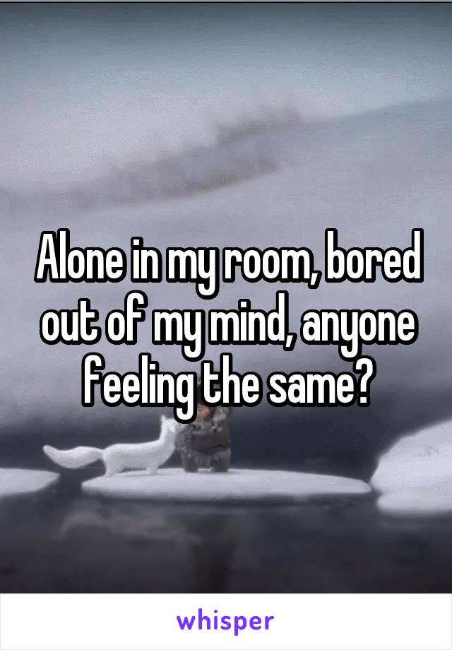 Alone in my room, bored out of my mind, anyone feeling the same?