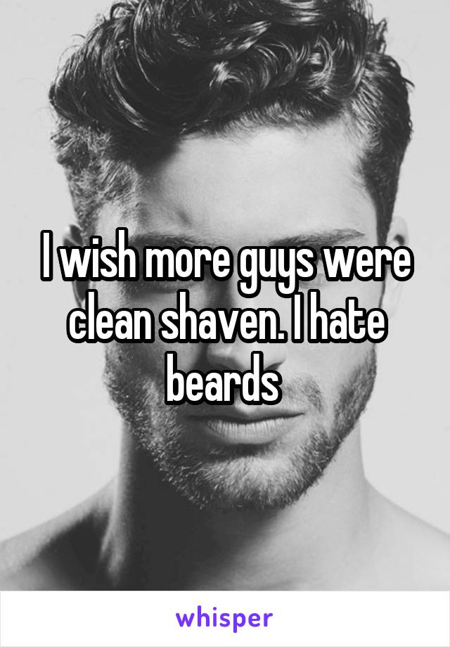 I wish more guys were clean shaven. I hate beards