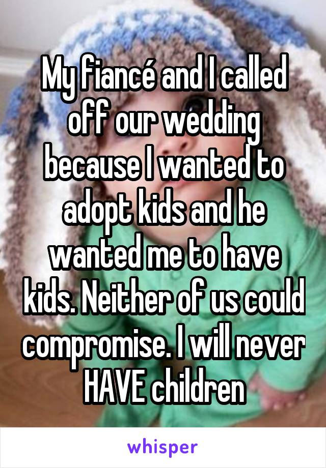 My fiancé and I called off our wedding because I wanted to adopt kids and he wanted me to have kids. Neither of us could compromise. I will never HAVE children