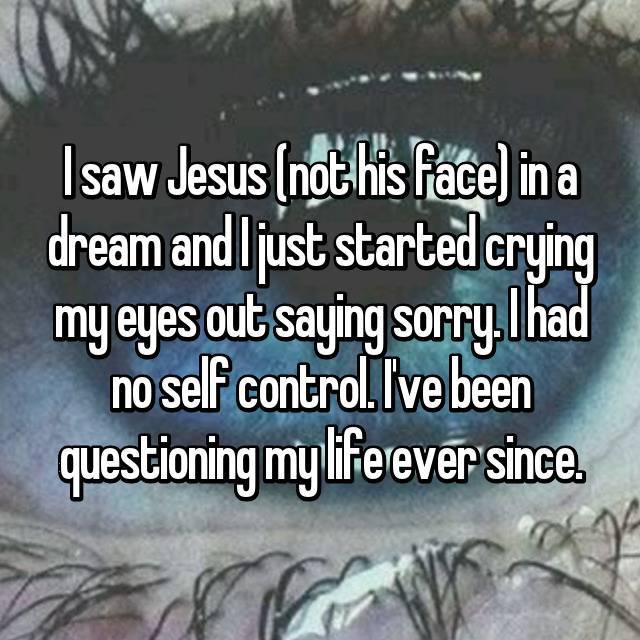 I saw Jesus (not his face) in a dream and I just started crying my eyes out saying sorry. I had no self control. I've been questioning my life ever since.